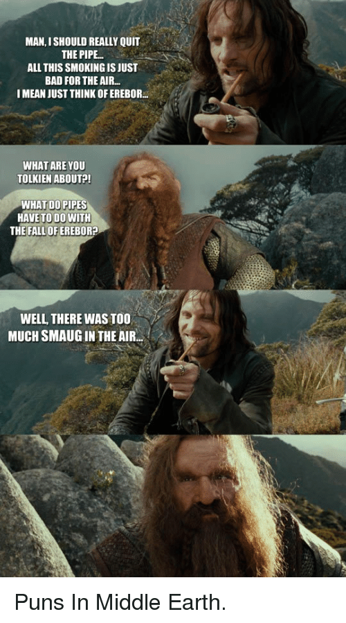 Bad, Fall, and Puns: MAN, ISHOULD REALLY QUIT  THE PIPE..  ALL THIS SMOKING IS JUST  BAD FOR THE AIR.  I MEAN JUST THINK OFEREBOR  WHAT ARE YOU  TOLKIEN ABOUT?  WHAT DO PIPES  HAVE TO D0 WITH  THE FALL OF EREBOR?  WELL THERE WAS TOO  MUCH SMAUG IN THE AIR. <p>Puns In Middle Earth.</p>