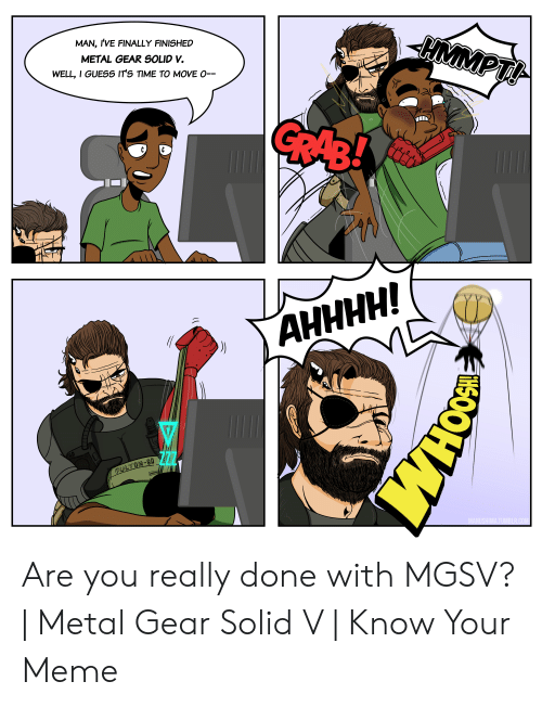 Meme, Guess, and Time: MAN, IVE FINALLY FINISHED  METAL GEAR SOLID V.  WELL, I GUESS ITS TIME TO MOVE O-- Are you really done with MGSV? | Metal Gear Solid V | Know Your Meme
