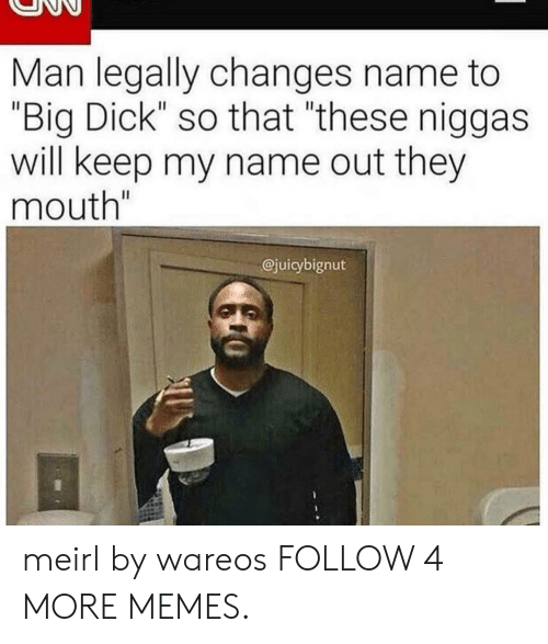 """That These: Man legally changes name to  """"Big Dick"""" so that """"these niggas  will keep my name out they  mouth""""  @juicybignut meirl by wareos FOLLOW 4 MORE MEMES."""