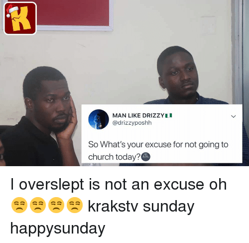 Overslept: MAN LIKE DRIZZYI  @drizzyposhh  So What's your excuse for not going to  church today? I overslept is not an excuse oh 😒😒😒😒 krakstv sunday happysunday