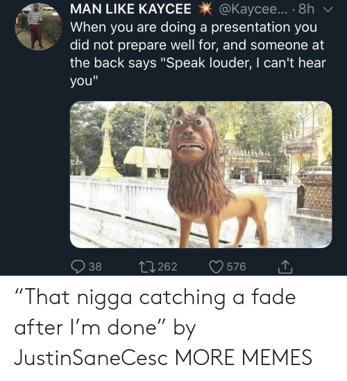 """Dank, Memes, and Target: MAN LIKE KAYCEE@Kaycee... . 8h  When you are doing a presentation you  did not prepare well for, and someone at  the back says """"Speak louder, I can't hear  you""""  38 0262 576 """"That nigga catching a fade after I'm done"""" by JustinSaneCesc MORE MEMES"""
