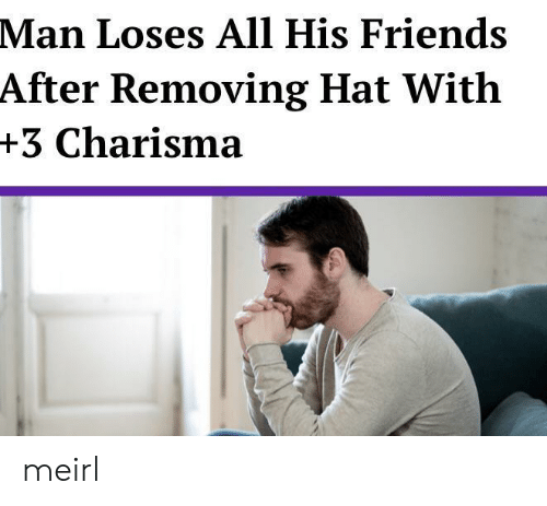 Friends, MeIRL, and Man: Man Loses All His Friends  After Removing Hat With  +3 Charisma meirl
