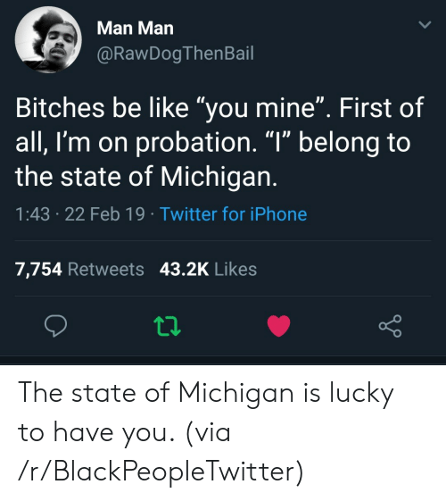 """Be Like, Blackpeopletwitter, and Iphone: Man Man  @RawDogThenBail  Bitches be like """"you mine"""". First of  all, I'm on probation. """"l"""" belong to  the state of Michigan  1:43 .22 Feb 19 Twitter for iPhone  7,754 Retweets 43.2K Likes The state of Michigan is lucky to have you. (via /r/BlackPeopleTwitter)"""