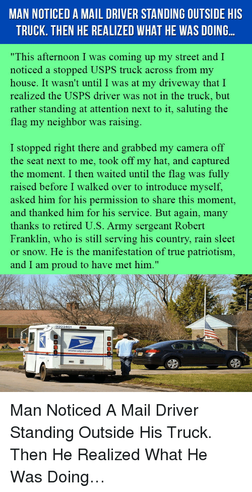 """Saluting: MAN NOTICED A MAIL DRIVER STANDING OUTSIDE HIS  TRUCK. THEN HE REALIZED WHAT HE WAS DOING..  """"This afternoon I was coming up my street and I  noticed a stopped USPS truck across from my  house. It wasn't until I was at my driveway that I  realized the USPS driver was not in the truck, but  rather standing at attention next to it, saluting the  flag my neighbor was raising  I stopped right there and grabbed my camera off  the seat next to me, took off my hat, and captured  the moment. I then waited until the flag was fully  raised before I walked over to introduce myself,  asked him for his permission to share this moment,  and thanked him for his service. But again, many  thanks to retired U.S. Army sergeant Robert  Franklin, who is still serving his country, rain sleet  or snow. He is the manifestation of true patriotism,  and I am proud to have met him."""" <p>Man Noticed A Mail Driver Standing Outside His Truck. Then He Realized What He Was Doing…</p>"""