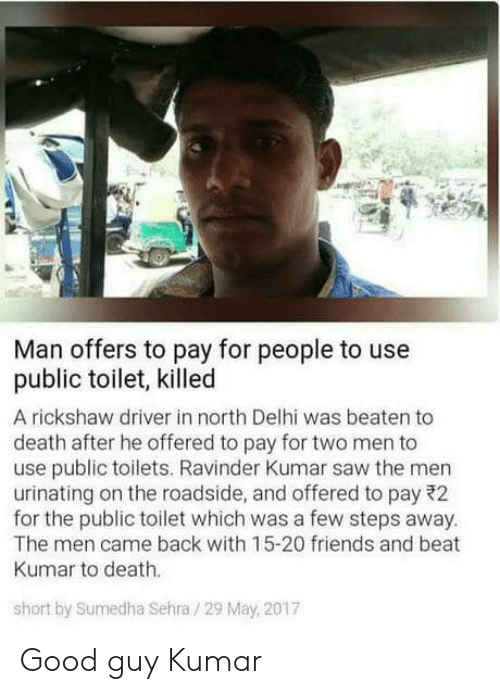 Kumar: Man offers to pay for people to use  public toilet, killed  A rickshaw driver in north Delhi was beaten to  death after he offered to pay for two men to  use public toilets. Ravinder Kumar saw the men  urinating on the roadside, and offered to pay 22  for the public toilet which was a few steps away  The men came back with 15-20 friends and beat  Kumar to death.  short by Sumedha Sehra /29 May, 2017 Good guy Kumar