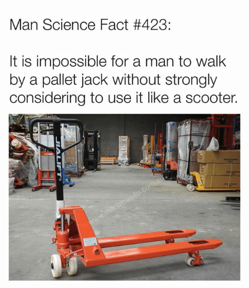 Strongly: Man Science Fact #423:  lt is impossible for a man to walk  by a pallet jack without strongly  considering to use it like a scooter.