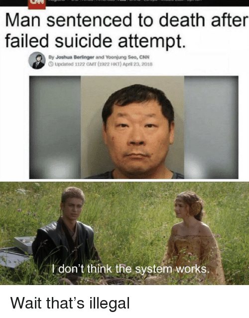 gmt: Man sentenced to death after  failed suicide attempt.  By Joshua Berlinger and Yoonjung Seo, CNN  Updated 1122 GMT d1922 HKT) April 23, 2018  don't think the system works. Wait that's illegal
