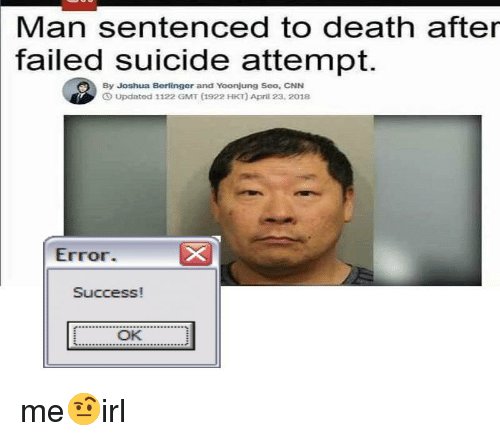 gmt: Man sentenced to death after  failed suicide attempt.  By Joshua Berlinger and Yoonjung Seo, CNN  Updated 1122 GMT (1922 HKT) April 23, 2018  Error.  Success!  OK me🤨irl