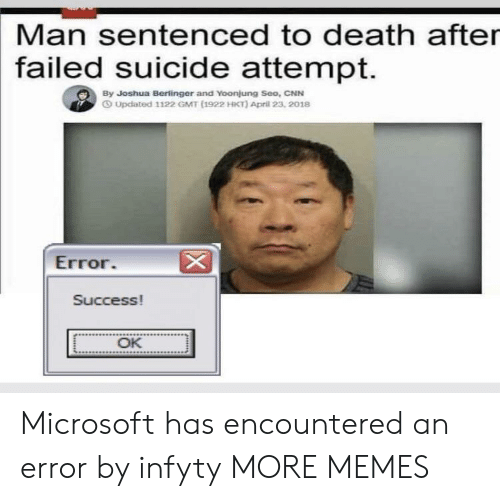 gmt: Man sentenced to death after  failed  suicide attempt.  By Joshua Berlinger and Yoonjung Seo, CNN  O Updated 1122 GMT (1922 HKT) April 23, 2018  Error  Success!  OK Microsoft has encountered an error by infyty MORE MEMES