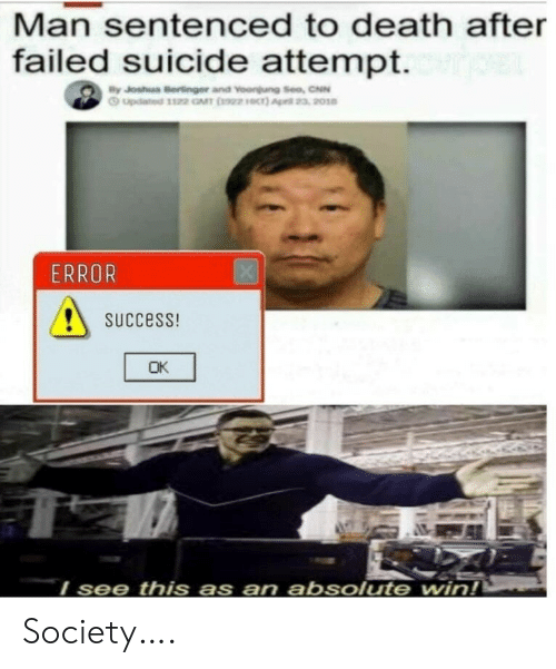 Success: Man sentenced to death after  failed suicide attempt.  By Joshua Bertinger and Voongung Sea, CNN  Gupdated 1122 GMT 2)  23, 2010  ERROR  SUCcess!  OK  I see this as  an absolute  win! Society….