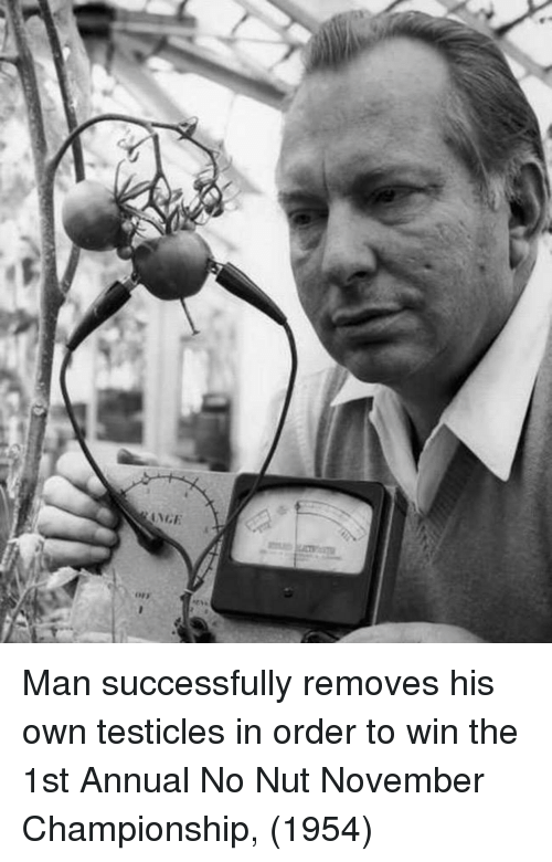 Man, Own, and Testicles: Man successfully removes his own testicles in order to win the 1st Annual No Nut November Championship, (1954)