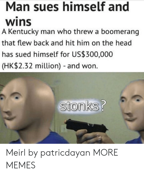 Sued: Man sues himself and  wins  A Kentucky man who threw a boomerang  that flew back and hit him on the head  has sued himself for US$300,000  (HK$2.32 million) - and won.  stonks? Meirl by patricdayan MORE MEMES