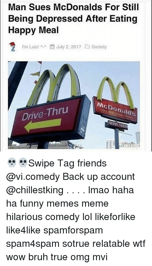 meme hilarious: Man Sues McDonalds For Still  Being Depressed After Eating  Happy Meal  ta July 2, 2017  Society  I'm Luis! ^.^  McDonald's  Drive-Thru  DRIVE AWR 💀💀Swipe Tag friends @vi.comedy Back up account @chillestking . . . . lmao haha ha funny memes meme hilarious comedy lol likeforlike like4like spamforspam spam4spam sotrue relatable wtf wow bruh true omg mvi