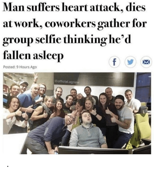Selfie, Work, and Heart: Man suffers heart attack, dies  at work, coworkers gather for  group selfie thinking he'd  fallen asleep  f  Posted: 9 Hours Ago  @official agne .