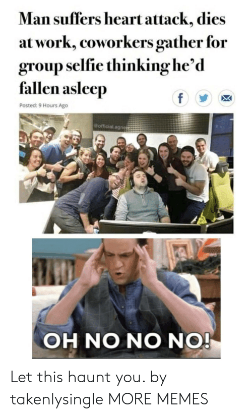 Dank, Memes, and Selfie: Man suffers heart attack, dies  at work, coworkers gather for  group selfie thinking he'd  fallen asleep  f  Posted: 9 Hours Ago  official.agnes  OH NO NO NO! Let this haunt you. by takenlysingle MORE MEMES
