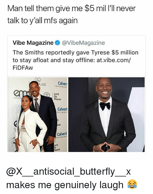 Tyrese: Man tell them give me $5 mil I'll never  talk to y'all mfs again  Vibe Magazine@VibeMagazine  The Smiths reportedly gave Tyrese $5 million  to stay afloat and stay offline: at.vibe.com/  FiDFAw  Calver  INVESTMENT  Let's  Go  Places  Calvert  VESTMENT  es  Calvert  VESTMENTS  ets  aces @X__antisocial_butterfly__x makes me genuinely laugh 😂
