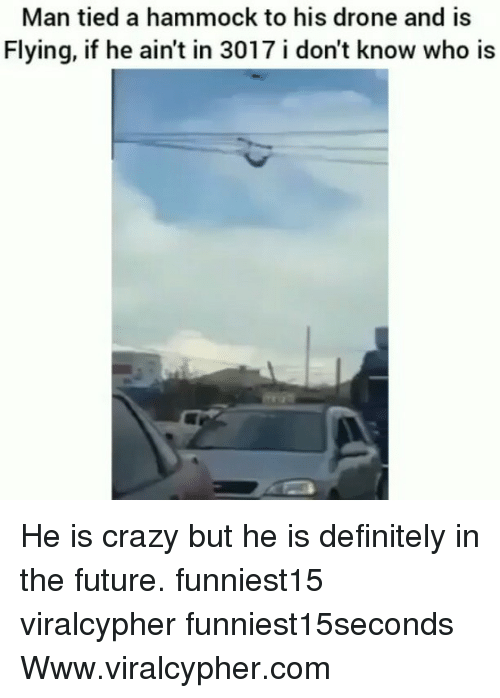 Crazyness: Man tied a hammock to his drone and is  Flying, if he ain't in 3017 i don't know who is He is crazy but he is definitely in the future. funniest15 viralcypher funniest15seconds Www.viralcypher.com