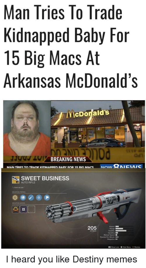 "Destiny, Love, and McDonalds: Man Tries lo Trade  Kidnapped Baby For  15 Big Macs At  Arkansas McDonald's  McDonald's  BREAKING NEWS  NON Ω NICIA/C  MAN TRIES TO TRADE KIDNAppED RARY FOR 15 RIG MACS  SWEET BUSINESS  AUTO RIFLE  I love my job.""  WEAPON PERKS  WEAPON MODS  205  Impact  Range  ATTACK  Reload Speed ■  Rounds Per Minute 360  Magazine 99  12 Show Lore Hide Menu Dismiss I heard you like Destiny memes"