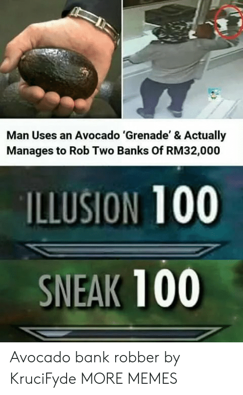 Banks: Man Uses an Avocado 'Grenade' & Actually  Manages to Rob Two Banks Of RM32,000  ILLUSION 100  SNEAK 100 Avocado bank robber by KruciFyde MORE MEMES