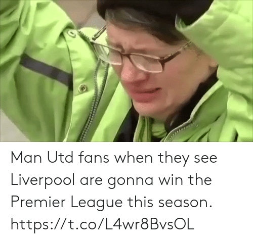 premier: Man Utd fans when they see Liverpool are gonna win the Premier League this season.  https://t.co/L4wr8BvsOL
