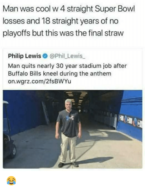 Buffalo Bills: Man was cool w 4 straight Super Bowl  losses and 18 straight years of no  playoffs but this was the final straw  Philip Lewis@Phil Lewis  Man quits nearly 30 year stadium job after  Buffalo Bills kneel during the anthem  on.wgrz.com/2fsBWYu 😂