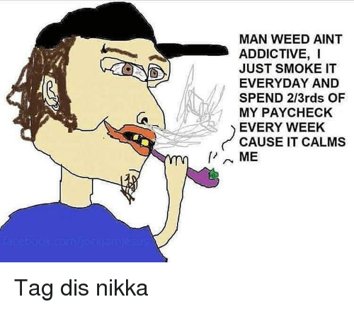 Memes, Weed, and 🤖: MAN WEED AINT  ADDICTIVE, I  JUST SMOKE IT  EVERYDAY AND  SPEND 2/3rds OF  MY PAYCHECK  EVERY WEEK  CAUSE IT CALMS  ME Tag dis nikka