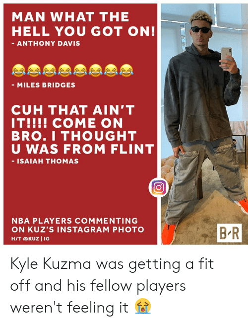 davis: MAN WHAT THE  HELL YOU GOT ON!  - ANTHONY DAVIS  - MILES BRIDGES  CUH THAT AIN'T  IT!!!! COME ON  BRO.I THOUGHT  U WAS FROM FLINT  - ISAIAH THOMAS  NBA PLAYERS COMMENTING  BR  ON KUZ'S INSTAGRAM PHOTO  H/T KUZ I IG Kyle Kuzma was getting a fit off and his fellow players weren't feeling it 😭