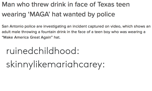 "San Antonio: Man who threw drink in face of Texas teen  wearing 'MAGA' hat wanted by police  San Antonio police are investigating an incident captured on video, which shows an  adult male throwing a fountain drink in the face of a teen boy who was wearing a  ""Make America Great Again"" hat. ruinedchildhood:  skinnylikemariahcarey:"