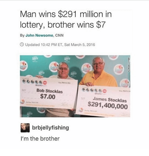 bobbing: Man wins $291 million in  lottery, brother wins $7  By John Newsome, CNN  Updated 10:42 PM ET, Sat March 5, 2016  Bob Stocklas  $7.00  James Stocklas  $291,400,000  brbjellyfishing  I'm the brother