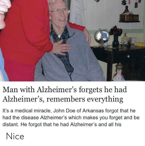 disease: Man with Alzheimer's forgets he had  Alzheimer's, remembers everything  It's a medical miracle, John Doe of Arkansas forgot that he  had the disease Alzheimer's which makes you forget and be  distant. He forgot that he had Alzheimer's and all his Nice