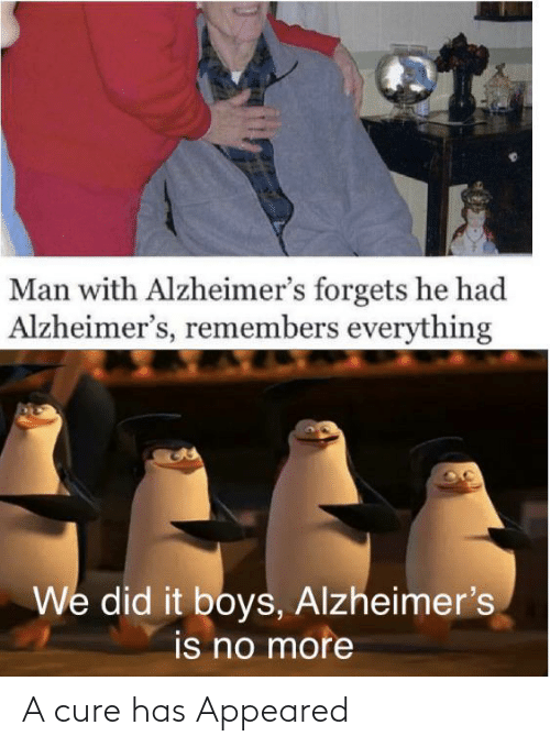 appeared: Man with Alzheimer's forgets he had  Alzheimer's, remembers everything  We did it boys, Alzheimer's  is no more A cure has Appeared