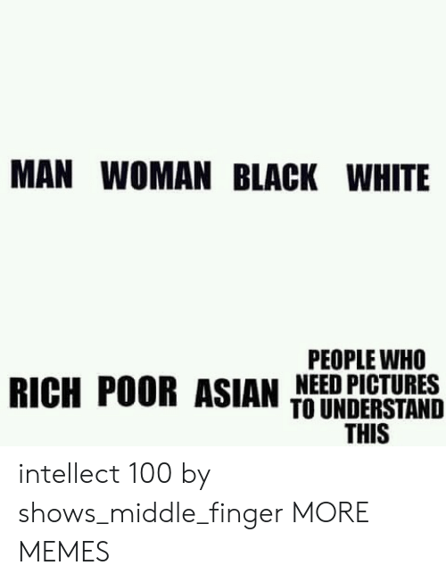 middle finger: MAN WOMAN BLACK WHITE  PEOPLE WHO  RICH POOR ASIAN TIERDESIBNS  THIS intellect 100 by shows_middle_finger MORE MEMES