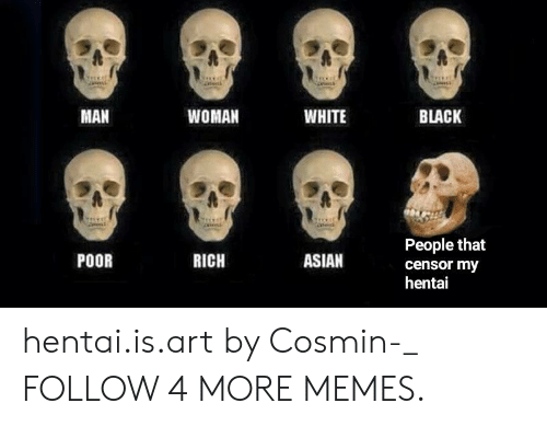 Asian, Dank, and Hentai: MAN  WOMAN  WHITE  BLACK  Caeisd  People that  RICH  ASIAN  POOR  censor my  hentai hentai.is.art by Cosmin-_ FOLLOW 4 MORE MEMES.