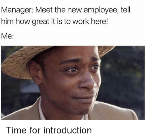 Introduction: Manager: Meet the new employee, tell  him how great it is to work here!  Me: Time for introduction
