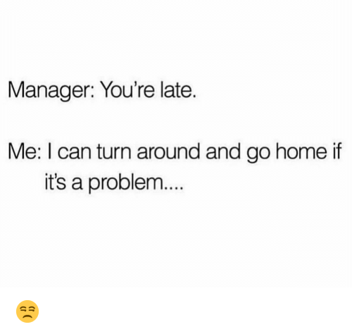 Youre Late: Manager: You're late.  Me: I can turn around and go home if  it's a problem... 😒