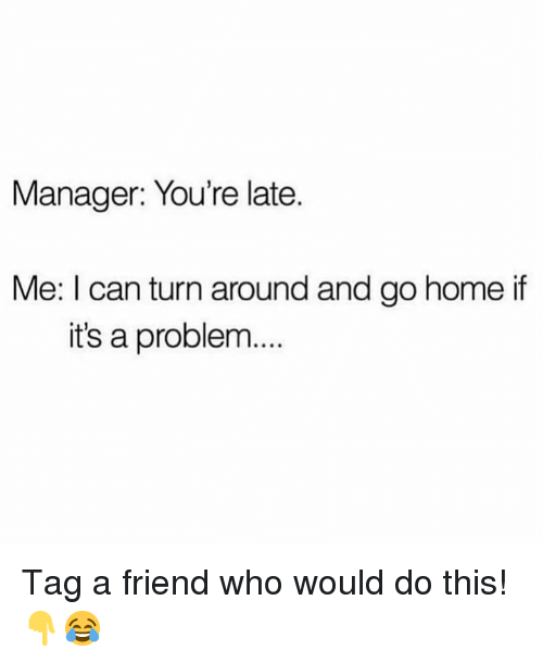 tag a friend: Manager: You're late.  Me: I can turn around and go home if  it's a problem... Tag a friend who would do this!👇😂