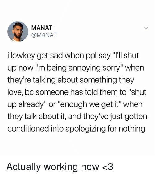 "Love, Memes, and Shut Up: MANAT  @M4NAT  i lowkey get sad when ppl say ""'ll shut  up now I'm being annoying sorry"" when  they're talking about something they  love, bc someone has told them to ""shut  up already"" or ""enough we get it"" when  they talk about it, and they've just gotten  conditioned into apologizing for nothing Actually working now <3"