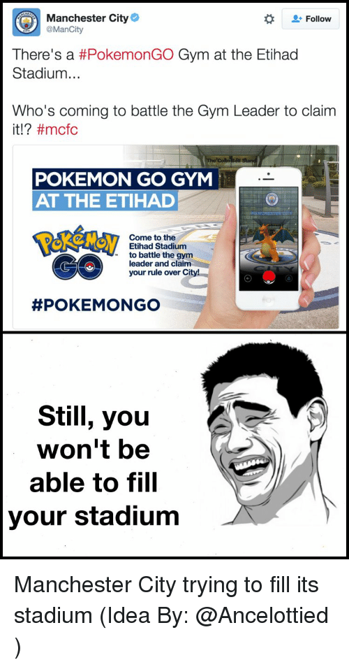 Memes, Manchester City, and Pokemon GO: Manchester City  Follow  @ManCity  There's a #PokemonGO Gym at the Etihad  Stadium  Who's coming to battle the Gym Leader to claim  it ftmcfc  POKEMON GO GYM  AT THE ETIHAD  Come to the  Etihad Stadium  to battle the gym  leader and claim  your rule over City!  POKEMON GO  Still, you  won't be  able to fill  your stadium Manchester City trying to fill its stadium (Idea By: @Ancelottied )