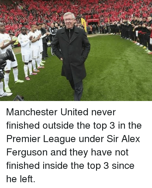 Alex Ferguson: Manchester United never finished outside the top 3 in the Premier League under Sir Alex Ferguson and they have not finished inside the top 3 since he left.