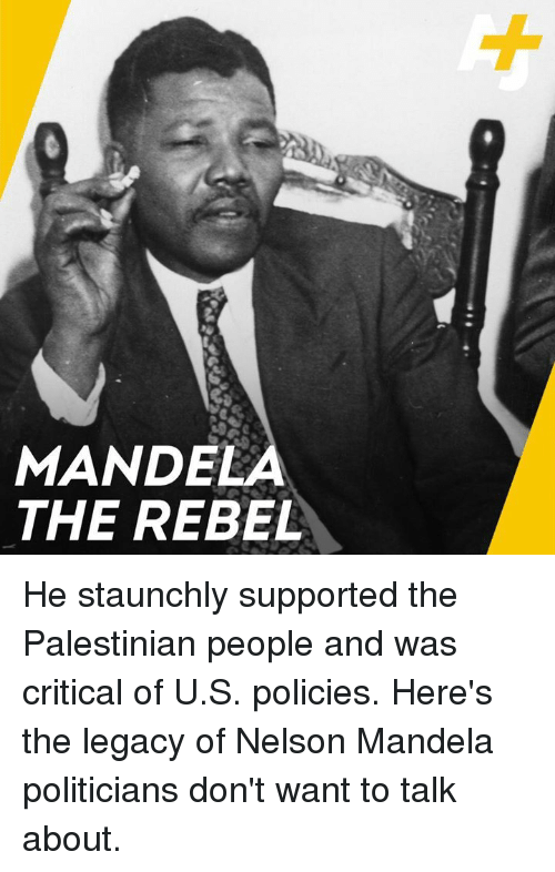 Memes, Nelson Mandela, and Legacy: MANDELA  THE REBEL He staunchly supported the Palestinian people and was critical of U.S. policies. Here's the legacy of Nelson Mandela politicians don't want to talk about.