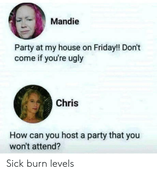 Youre Ugly: Mandie  Party at my house on Friday!! Don't  come if you're ugly  Chris  How can you host a party that you  won't attend? Sick burn levels