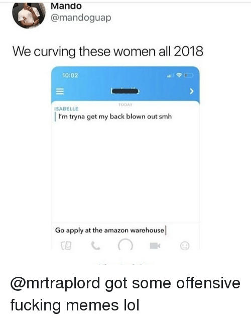 Warehouse: Mando  @mandoguap  We curving these women all 2018  10:02  TODAY  SABELLE  I'm tryna get my back blown out smlh  Go apply at the amazon warehouse @mrtraplord got some offensive fucking memes lol