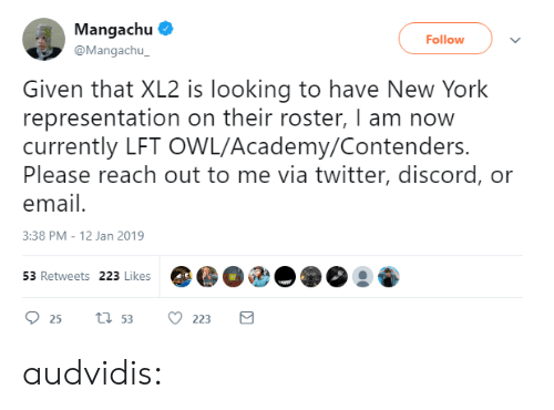 New York, Tumblr, and Twitter: Mangachu  @Mangachu  Follow  Given that XL2 is looking to have New York  representation on their roster, I am now  currently LFT OWL/Academy/Contenders.  Please reach out to me via twitter, discord, or  email  3:38 PM-12 Jan 2019  53 Retweets 223 Likes audvidis: