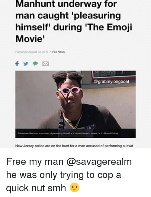 Emoji Movie: Manhunt  underway  for  man caught pleasuring  himself' during 'The Emoji  Movie'  Published August 03, 2017 Fox Nows  @grabmylongboat  New Jersey police are on the hunt for a man accused of performing a lewd Free my man @savagerealm he was only trying to cop a quick nut smh 😕