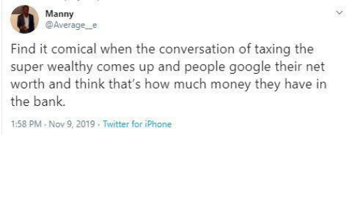 Net Worth: Manny  @Average_e  Find it comical when the conversation of taxing the  super wealthy comes up and people google their net  worth and think that's how much money they have in  the bank.  1:58 PM Nov 9, 2019 . Twitter for iPhone