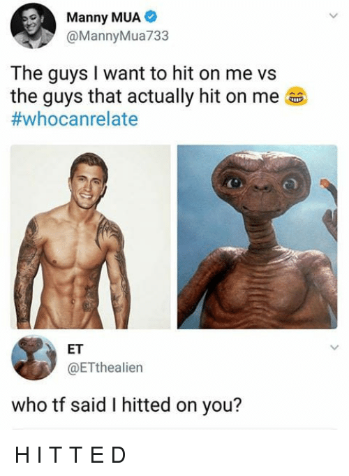 Hitted: Manny MUA  @Manny Mua733  The guys I want to hit on me vs  the guys that actually hit on me  #whoca n relate  ET  @ETthealien  who tf said I hitted on you? H I T T E D