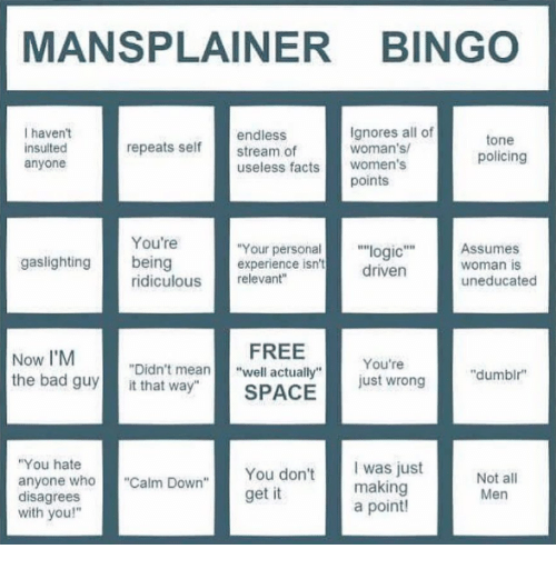 "Bad, Facts, and Free: MANSPLAINER BINGO  I haven't  insulted  anyone  endless  stream of  useless facts women's  Ignores all of  woman's  tone  policing  repeats self  points  You're  Your personal""logic""Assumes  driven  gaslighting being  experience isn't  woman is  uneducated  ridiculous relevant""  Now I'M  the bad guyit that way""  FREE  SPACE  You're  just wrong  ""Didn't mean""well actually""  ""dumbir  You hate  anyone who""Calm Down""  disagrees  with you!""  You don't  get it  was just  making  a point!  Men"