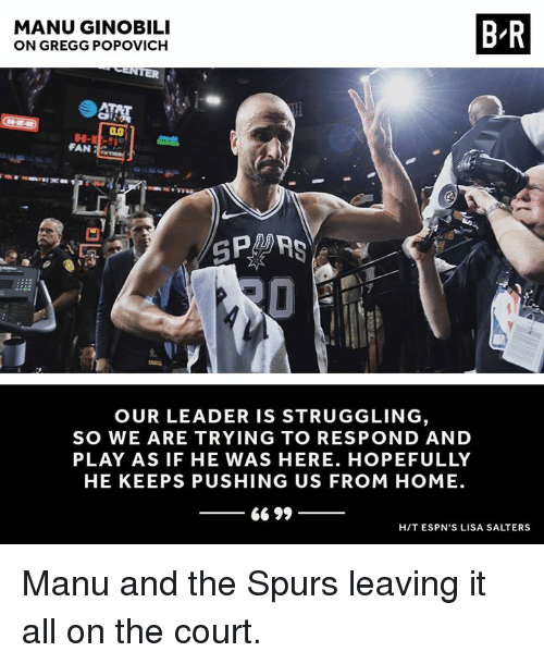 Manu Ginobili, Home, and Spurs: MANU GINOBILI  ON GREGG POPOVICH  B-R  FAN  GPA  OUR LEADER IS STRUGGLING  SO WE ARE TRYING TO RESPOND AND  PLAY AS IF HE WAS HERE. HOPEFULLY  HE KEEPS PUSHING US FROM HOME.  66 99  HIT ESPN'S LISA SALTERS Manu and the Spurs leaving it all on the court.