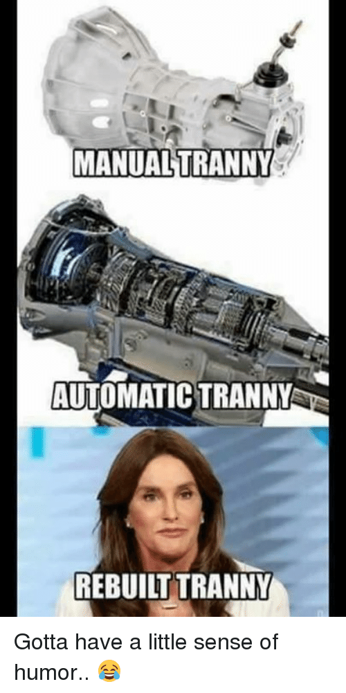tranny: MANUAL TRANNY  AUTOMATIC TRANNY  REBUILT TRANNY Gotta have a little sense of humor.. 😂
