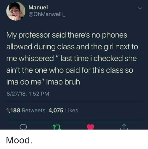 """Bruh, Mood, and Girl: Manuel  @OhManwelll  My professor said there's no phones  allowed during class and the girl next to  me whispered """" last time i checked she  ain't the one who paid for this class so  ima do me"""" Imao bruh  8/27/18, 1:52 PM  1,188 Retweets 4,075 Likes Mood."""
